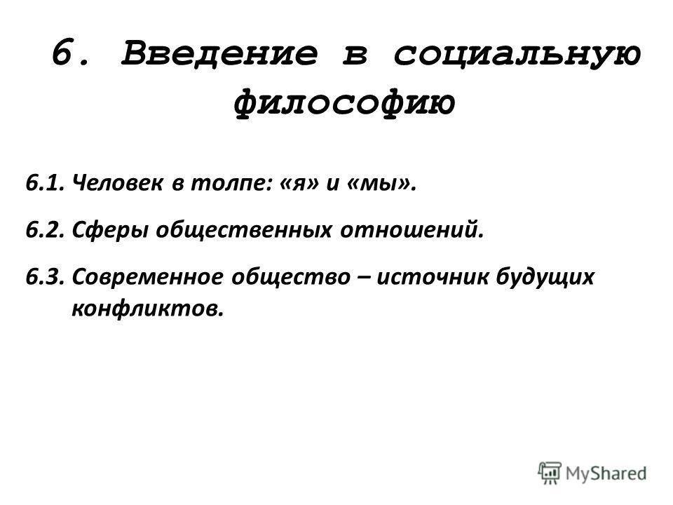 6. Введение в социальную философию 6.1. Человек в толпе: «я» и «мы». 6.2. Сферы общественных отношений. 6.3. Современное общество – источник будущих конфликтов.