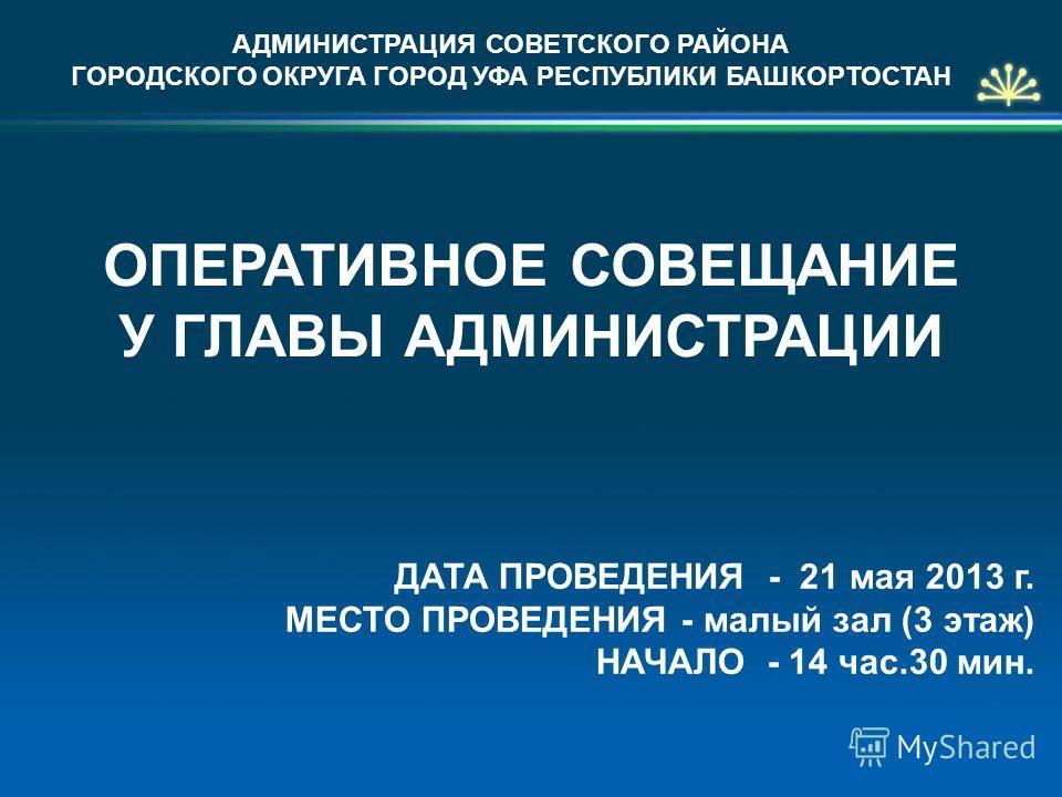 АДМИНИСТРАЦИЯ СОВЕТСКОГО РАЙОНА ГОРОДСКОГО ОКРУГА ГОРОД УФА РЕСПУБЛИКИ БАШКОРТОСТАН ОПЕРАТИВНОЕ СОВЕЩАНИЕ У ГЛАВЫ АДМИНИСТРАЦИИ ДАТА ПРОВЕДЕНИЯ - 21 мая 2013 г. МЕСТО ПРОВЕДЕНИЯ - малый зал (3 этаж) НАЧАЛО - 14 час.30 мин.