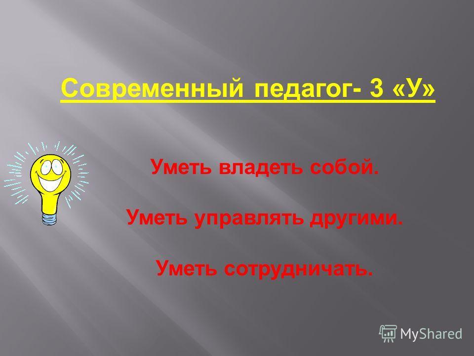 Современный педагог- 3 «У» Уметь владеть собой. Уметь управлять другими. Уметь сотрудничать.