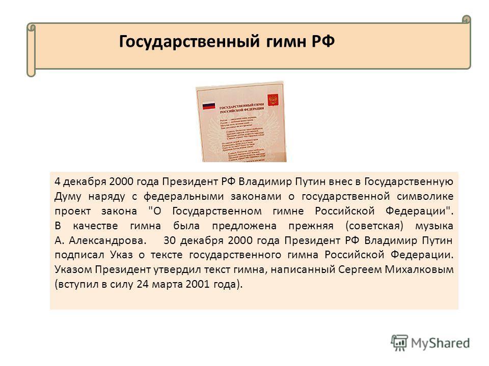 Государственный гимн РФ 4 декабря 2000 года Президент РФ Владимир Путин внес в Государственную Думу наряду с федеральными законами о государственной символике проект закона