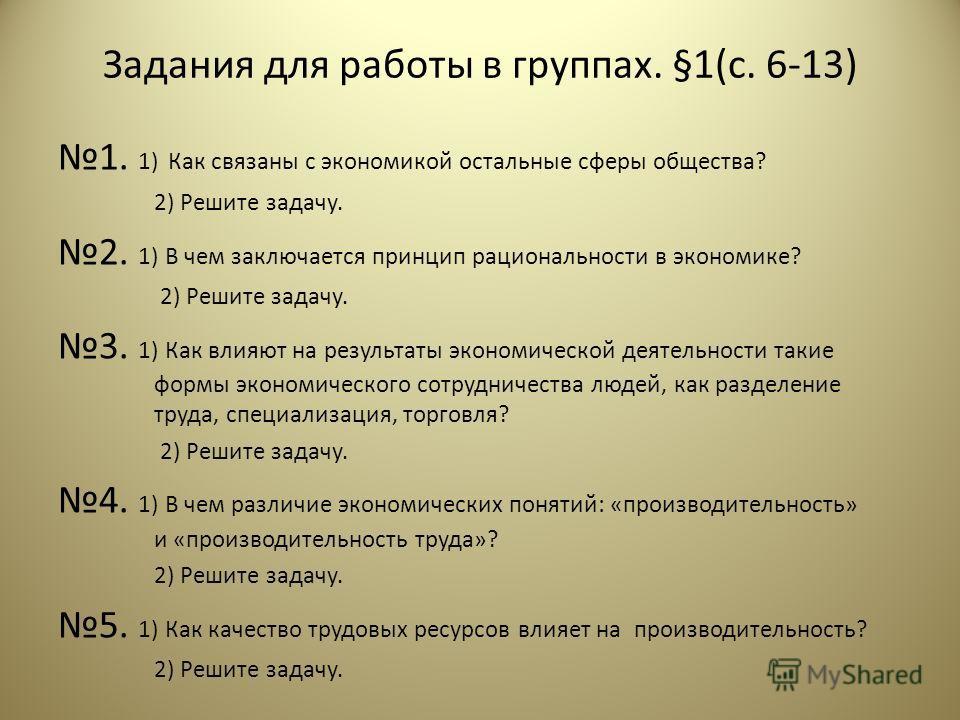 Задания для работы в группах. §1(с. 6-13) 1. 1) Как связаны с экономикой остальные сферы общества? 2) Решите задачу. 2. 1) В чем заключается принцип рациональности в экономике? 2) Решите задачу. 3. 1) Как влияют на результаты экономической деятельнос