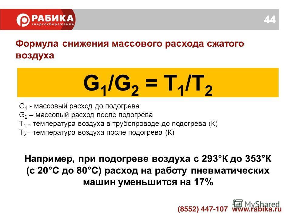 44 Формула снижения массового расхода сжатого воздуха G 1 /G 2 = Т 1 /Т 2 G 1 - массовый расход до подогрева G 2 – массовый расход после подогрева Т 1 - температура воздуха в трубопроводе до подогрева (К) Т 2 - температура воздуха после подогрева (К)