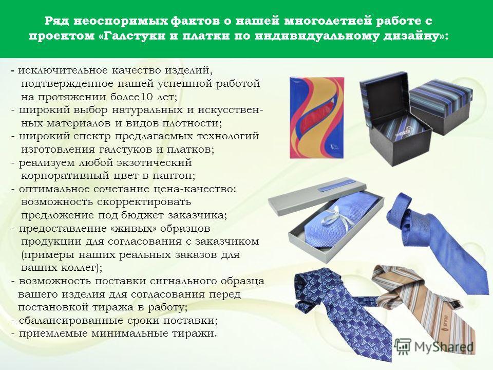 - исключительное качество изделий, подтвержденное нашей успешной работой на протяжении более10 лет; - широкий выбор натуральных и искусствен- ных материалов и видов плотности; - широкий спектр предлагаемых технологий изготовления галстуков и платков;