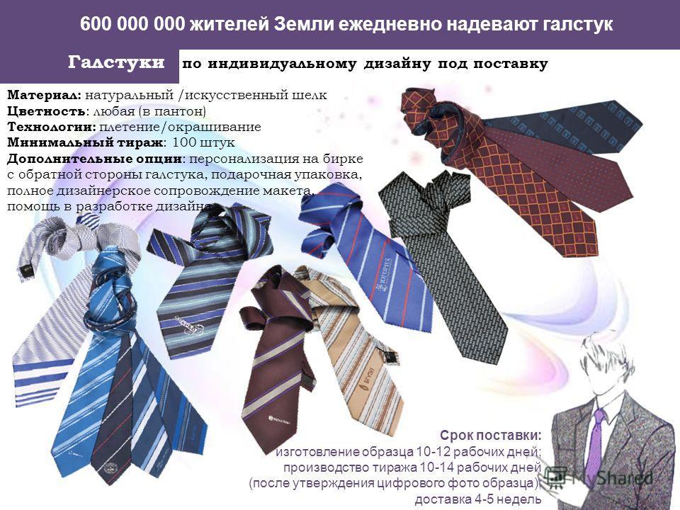 600 000 000 жителей Земли ежедневно надевают галстук Галстуки по индивидуальному дизайну под поставку Материал: натуральный /искусственный шелк Цветность : любая (в пантон) Технологии: плетение/окрашивание Минимальный тираж : 100 штук Дополнительные