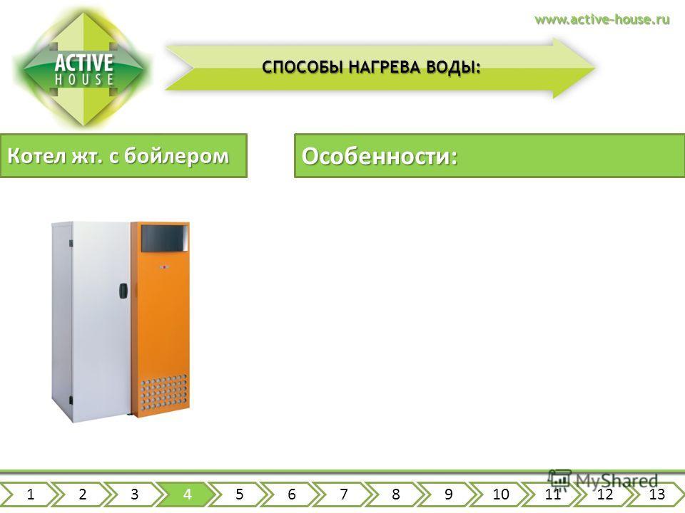Котел жт. с бойлером 12345678910111213www.active-house.ru СПОСОБЫ НАГРЕВА ВОДЫ: Особенности: зависимость от поставок топлива неприятный запах топлива высокая скорость нагрева высокая производительность