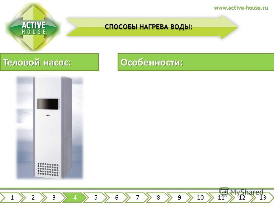 Теловой насос: 12345678910111213www.active-house.ru СПОСОБЫ НАГРЕВА ВОДЫ: Особенности: первоначальные инвестиции сложность инсталляции высокая скорость нагрева высокая производительность независимость от топлива сниженные затраты на эксплуатацию