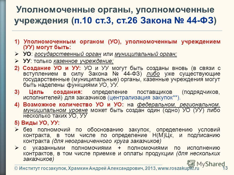 © Институт госзакупок, Храмкин Андрей Александрович, 2013, www.roszakupki.ru 13 Уполномоченные органы, уполномоченные учреждения (п.10 ст.3, ст.26 Закона 44-ФЗ) 1) Уполномоченным органом (УО), уполномоченным учреждением (УУ) могут быть: УО: государст