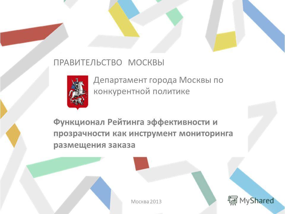 Департамент города Москвы по конкурентной политике Москва 2013 Функционал Рейтинга эффективности и прозрачности как инструмент мониторинга размещения заказа ПРАВИТЕЛЬСТВО МОСКВЫ