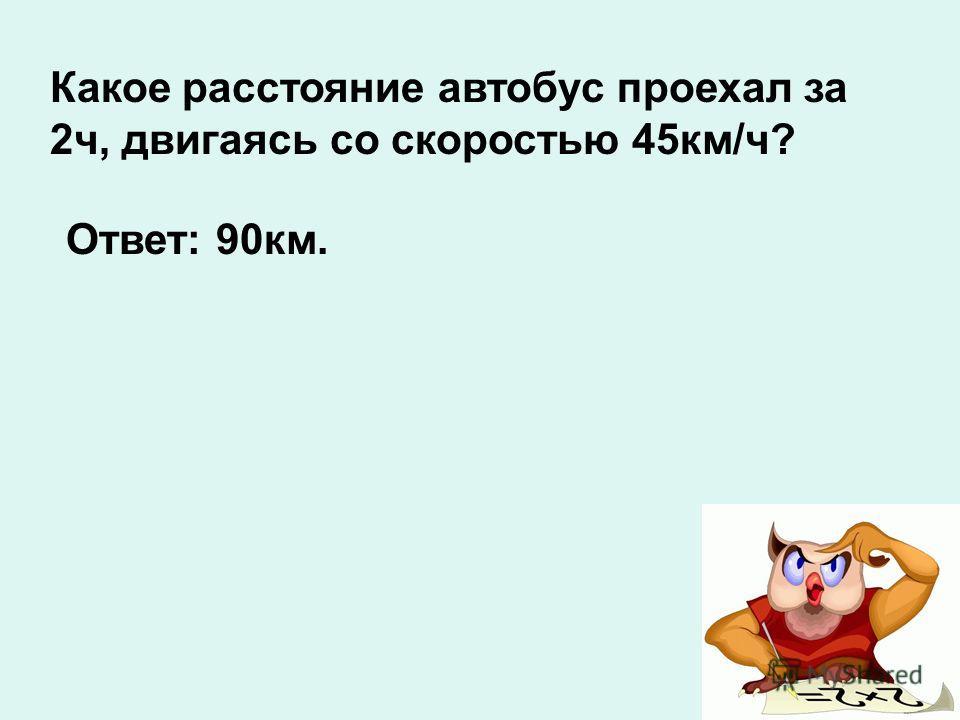 Какое расстояние автобус проехал за 2ч, двигаясь со скоростью 45км/ч? Ответ: 90км.