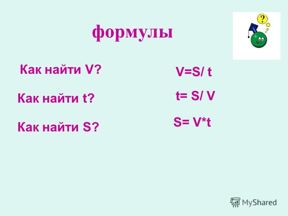 формулы Как найти V? Как найти t? Как найти S? V=S/ t t= S/ V S= V*t