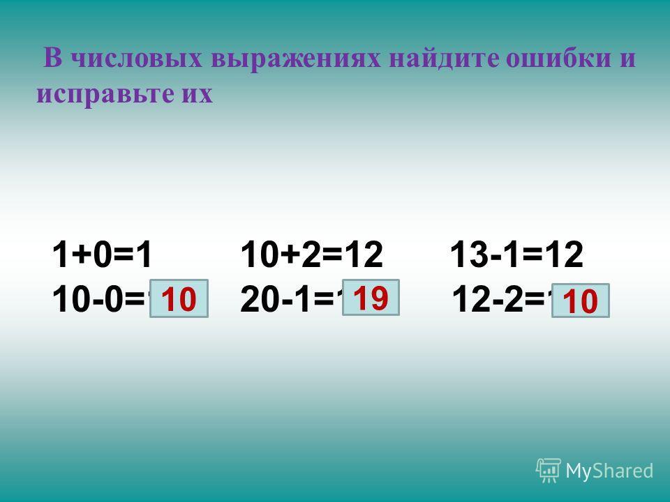 В числовых выражениях найдите ошибки и исправьте их 1+0=1 10+2=12 13-1=12 10-0=1 20-1=10 12-2=1 10 19 10