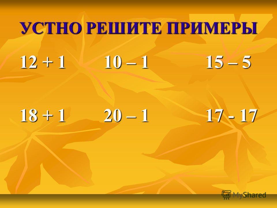 УСТНО РЕШИТЕ ПРИМЕРЫ 12 + 1 10 – 1 15 – 5 18 + 1 20 – 1 17 - 17
