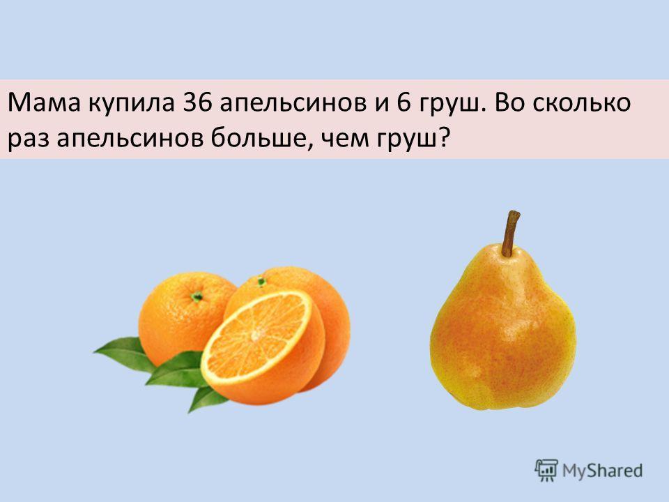 Мама купила 36 апельсинов и 6 груш. Во сколько раз апельсинов больше, чем груш?