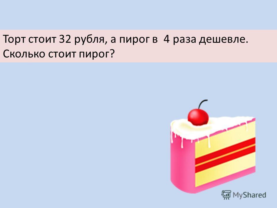 Торт стоит 32 рубля, а пирог в 4 раза дешевле. Сколько стоит пирог?