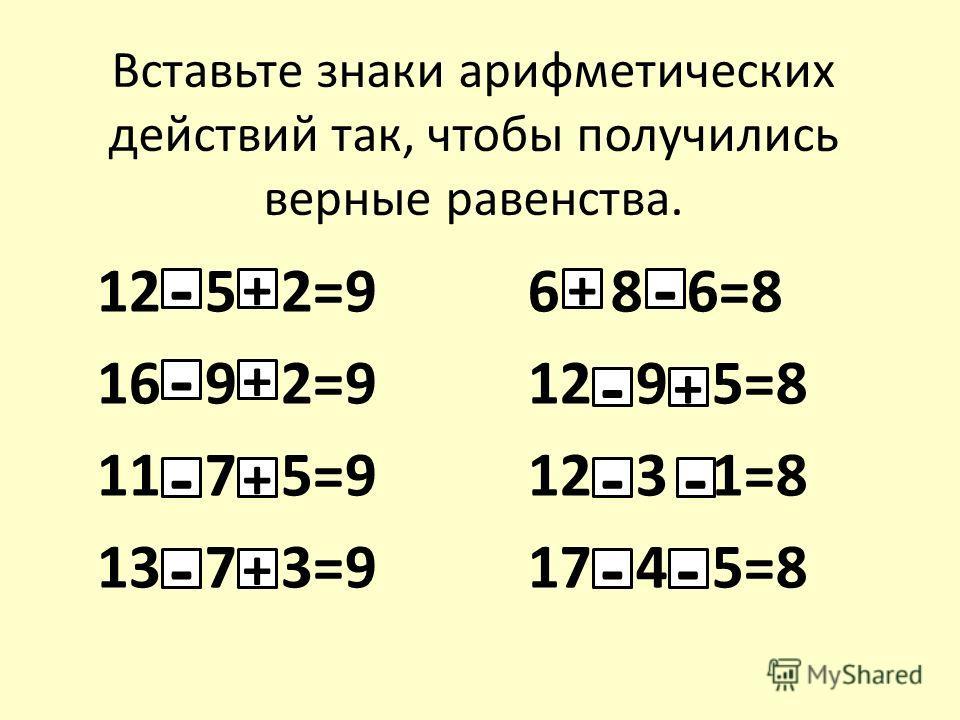 Вставьте знаки арифметических действий так, чтобы получились верные равенства. 12 5 2=9 16 9 2=9 11 7 5=9 13 7 3=9 6 8 6=8 12 9 5=8 12 3 1=8 17 4 5=8 - - - - - - -- -- + + + + + +