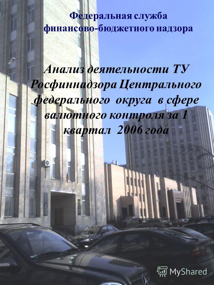 Федеральная служба финансово-бюджетного надзора Анализ деятельности ТУ Росфиннадзора Центрального федерального округа в сфере валютного контроля за 1 квартал 2006 года