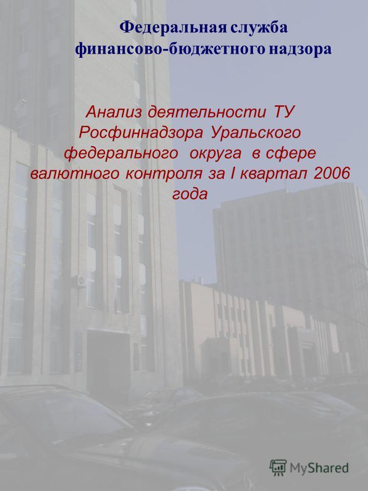 Федеральная служба финансово-бюджетного надзора Анализ деятельности ТУ Росфиннадзора Уральского федерального округа в сфере валютного контроля за I квартал 2006 года