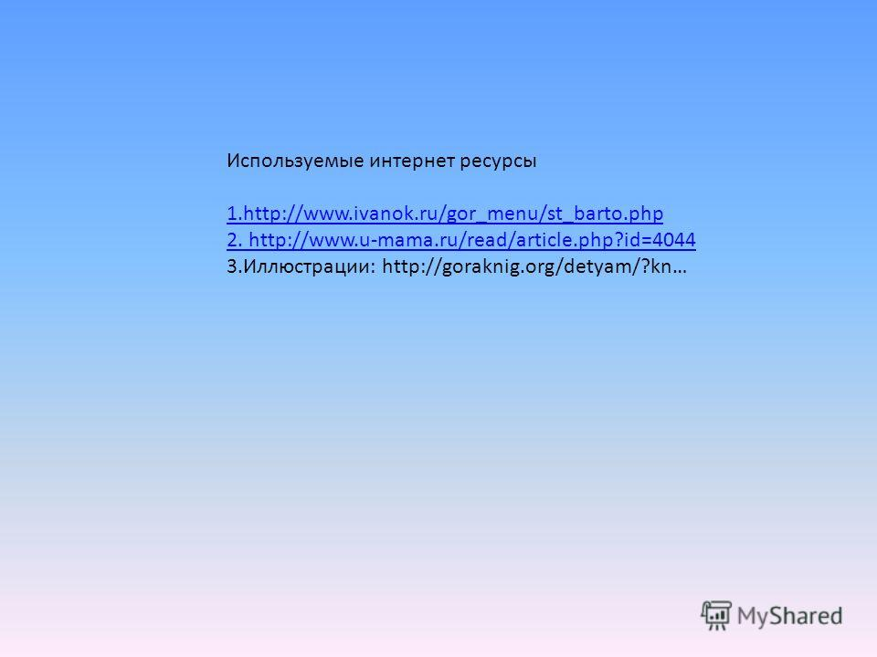 Используемые интернет ресурсы 1.http://www.ivanok.ru/gor_menu/st_barto.php 2. http://www.u-mama.ru/read/article.php?id=4044 3.Иллюстрации: http://goraknig.org/detyam/?kn…
