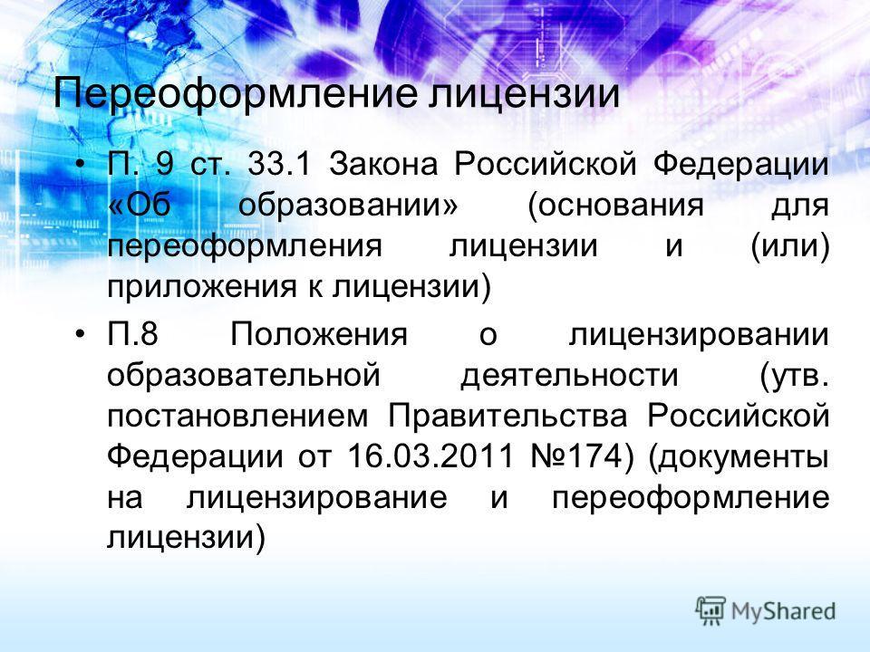 Переоформление лицензии П. 9 ст. 33.1 Закона Российской Федерации «Об образовании» (основания для переоформления лицензии и (или) приложения к лицензии) П.8 Положения о лицензировании образовательной деятельности (утв. постановлением Правительства Ро