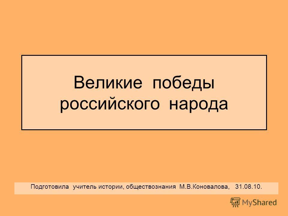 Великие победы российского народа Подготовила учитель истории, обществознания М.В.Коновалова, 31.08.10.