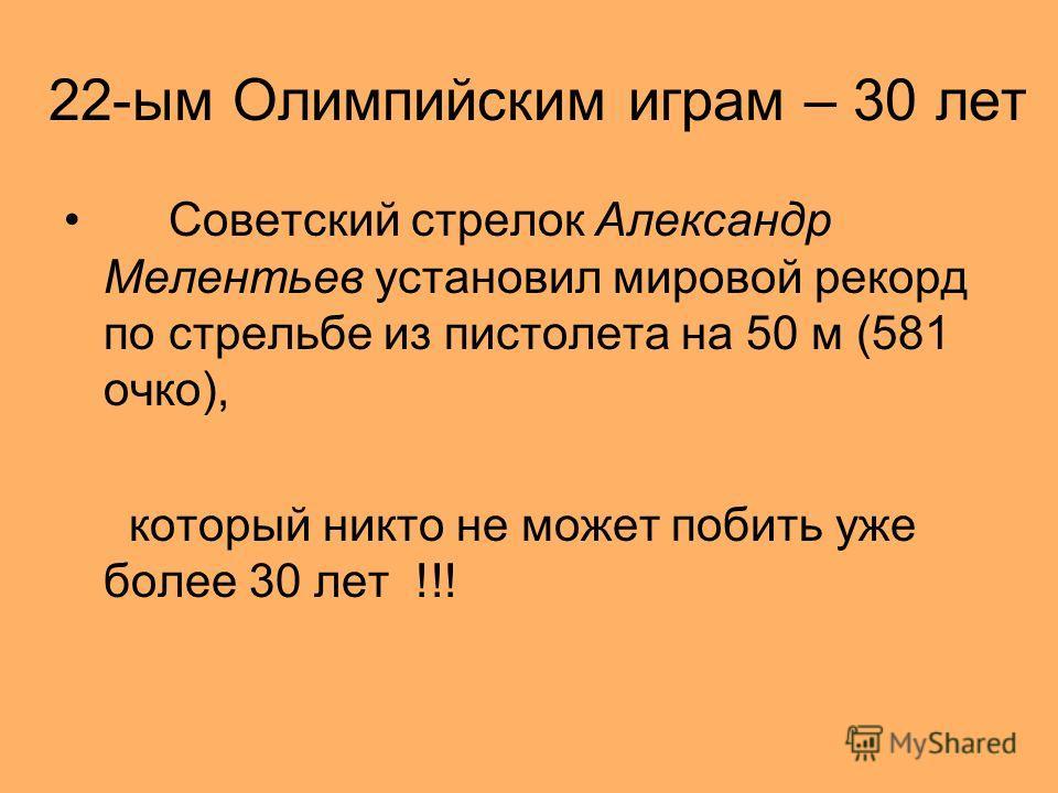 22-ым Олимпийским играм – 30 лет Советский стрелок Александр Мелентьев установил мировой рекорд по стрельбе из пистолета на 50 м (581 очко), который никто не может побить уже более 30 лет !!!