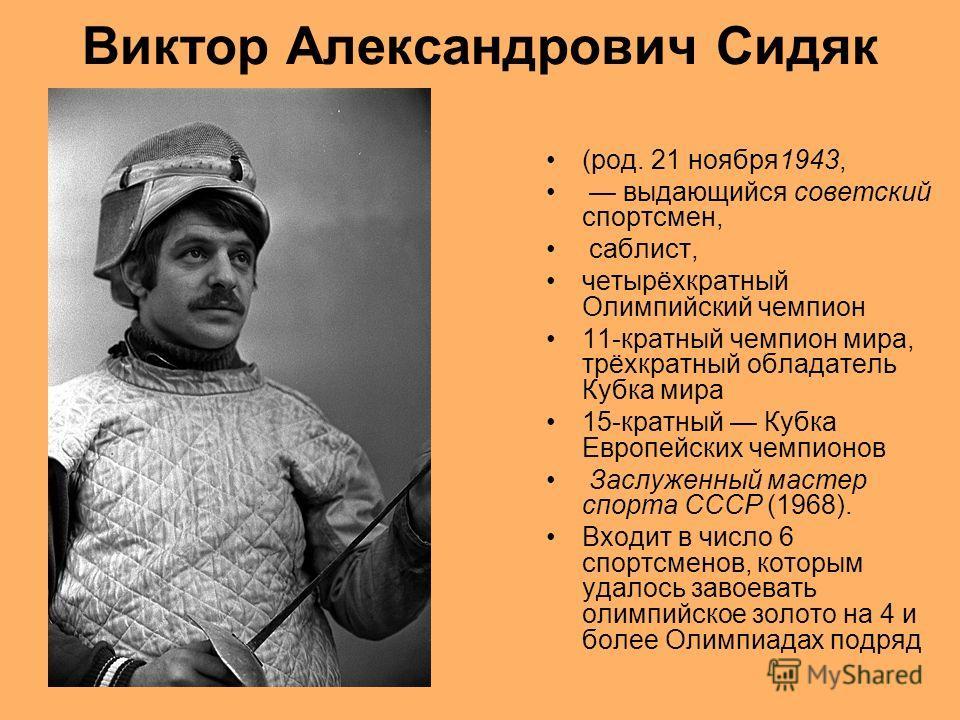 Виктор Александрович Сидяк (род. 21 ноября1943, выдающийся советский спортсмен, саблист, четырёхкратный Олимпийский чемпион 11-кратный чемпион мира, трёхкратный обладатель Кубка мира 15-кратный Кубка Европейских чемпионов Заслуженный мастер спорта СС