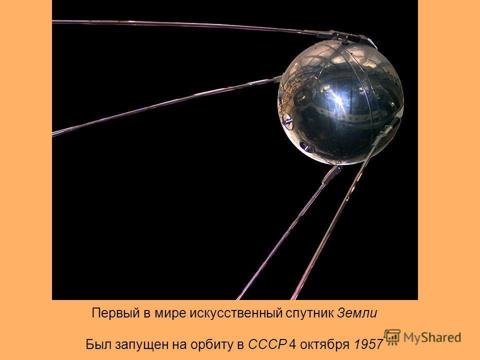 Первый в мире искусственный спутник Земли Был запущен на орбиту в СССР 4 октября 1957