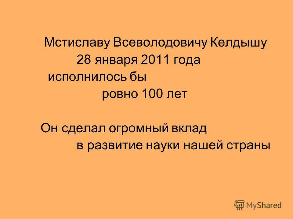 Мстиславу Всеволодовичу Келдышу 28 января 2011 года исполнилось бы ровно 100 лет Он сделал огромный вклад в развитие науки нашей страны