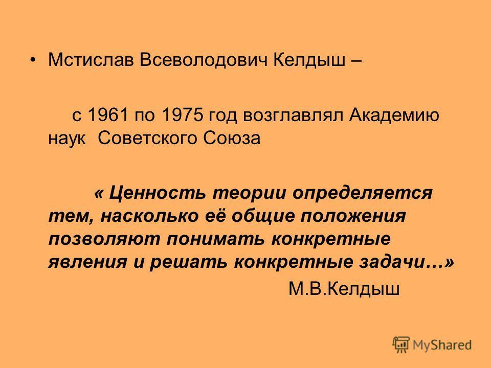 Мстислав Всеволодович Келдыш – с 1961 по 1975 год возглавлял Академию наук Советского Союза « Ценность теории определяется тем, насколько её общие положения позволяют понимать конкретные явления и решать конкретные задачи…» М.В.Келдыш