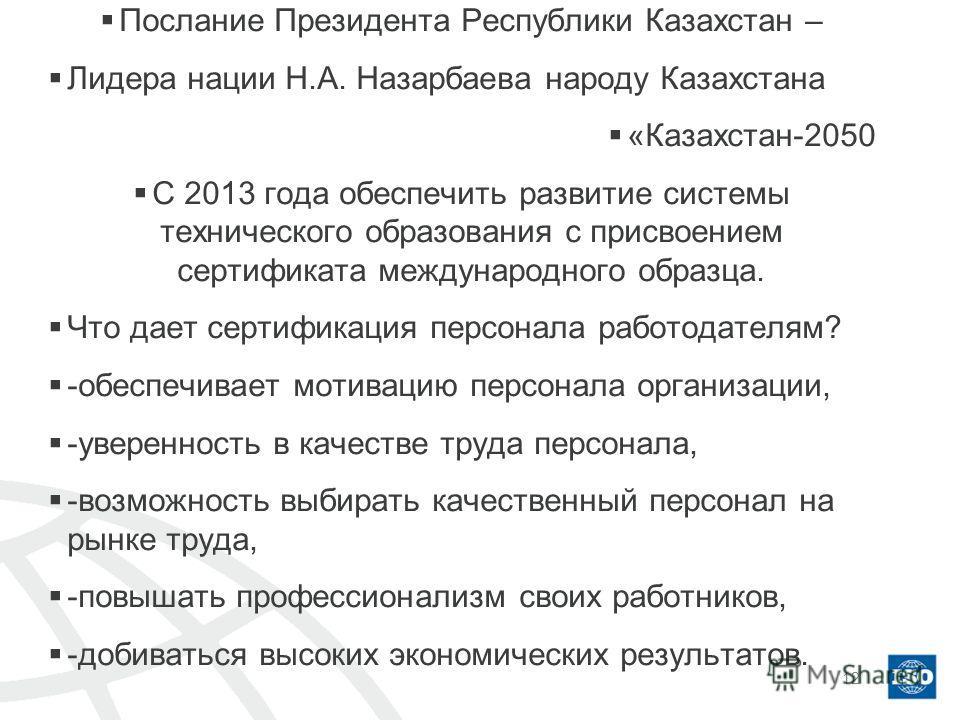 Послание Президента Республики Казахстан – Лидера нации Н.А. Назарбаева народу Казахстана «Казахстан-2050 С 2013 года обеспечить развитие системы технического образования с присвоением сертификата международного образца. Что дает сертификация персона