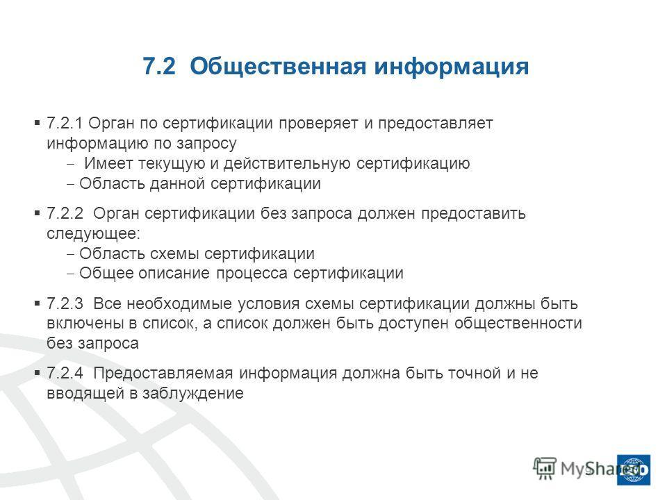 7.2 Общественная информация 7.2.1 Орган по сертификации проверяет и предоставляет информацию по запросу Имеет текущую и действительную сертификацию Область данной сертификации 7.2.2 Орган сертификации без запроса должен предоставить следующее: Област