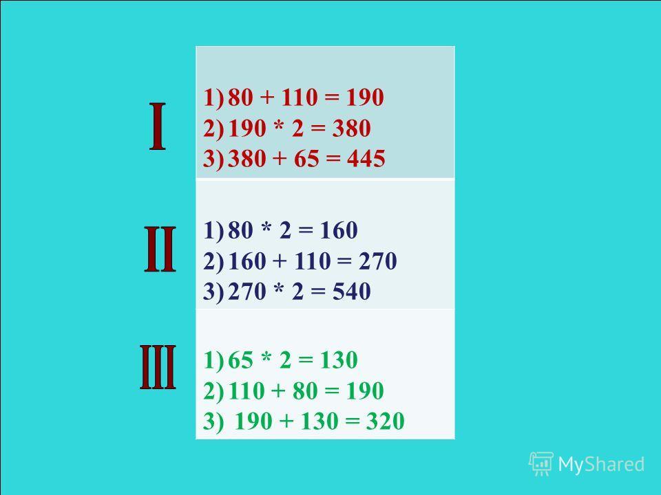 1)80 + 110 = 190 2)190 * 2 = 380 3)380 + 65 = 445 1)80 * 2 = 160 2)160 + 110 = 270 3)270 * 2 = 540 1)65 * 2 = 130 2)110 + 80 = 190 3) 190 + 130 = 320