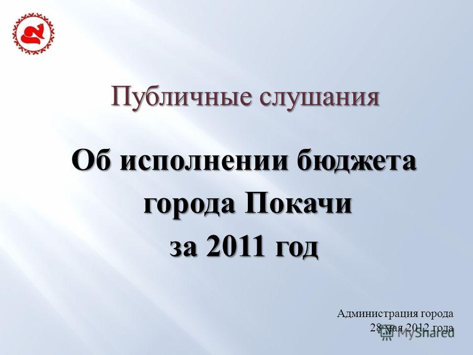 Публичные слушания Об исполнении бюджета города Покачи города Покачи за 2011 год Администрация города 28 мая 2012 года