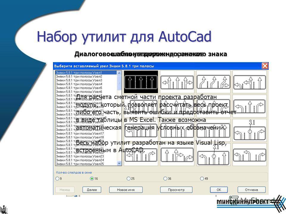Набор утилит для AutoCad Данный набор утилит значительно упрощает работу проектировщиков при разработке ОДД (организации дорожного движения) предоставляя следующий набор функций: разработаны все виды дорожных знаков в соответствии с СТБ 11.40-99, при