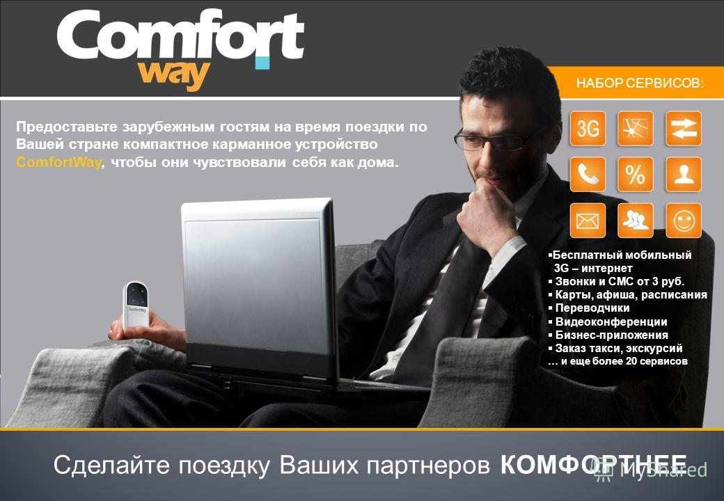 Предоставьте зарубежным гостям на время поездки по Вашей стране компактное карманное устройство ComfortWay, чтобы они чувствовали себя как дома. Сделайте поездку Ваших партнеров КОМФОРТНЕЕ НАБОР СЕРВИСОВ: Бесплатный мобильный 3G – интернет Звонки и С
