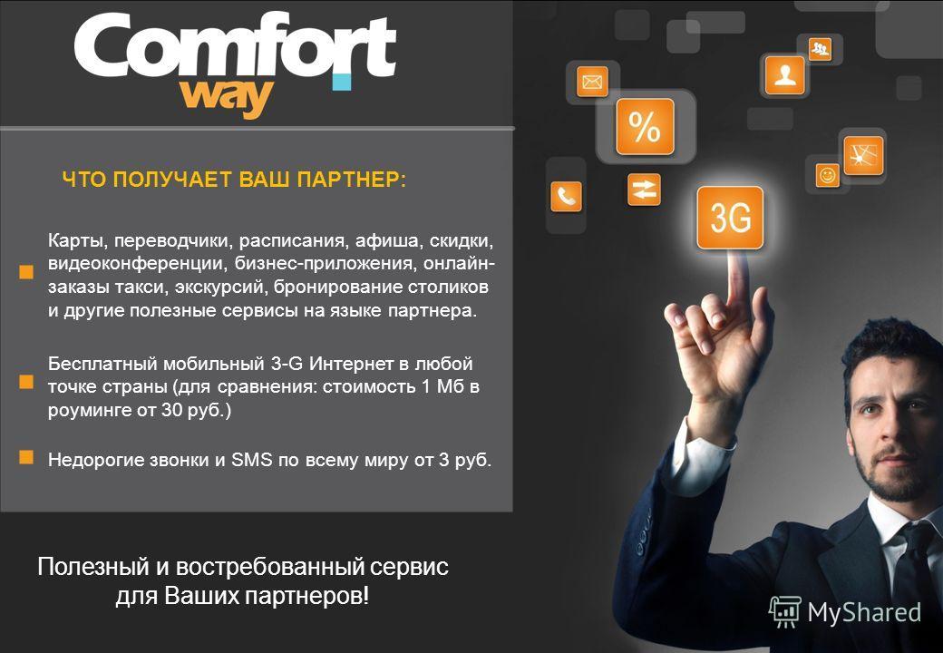 ЧТО ПОЛУЧАЕТ ВАШ ПАРТНЕР: Карты, переводчики, расписания, афиша, скидки, видеоконференции, бизнес-приложения, онлайн- заказы такси, экскурсий, бронирование столиков и другие полезные сервисы на языке партнера. Бесплатный мобильный 3-G Интернет в любо