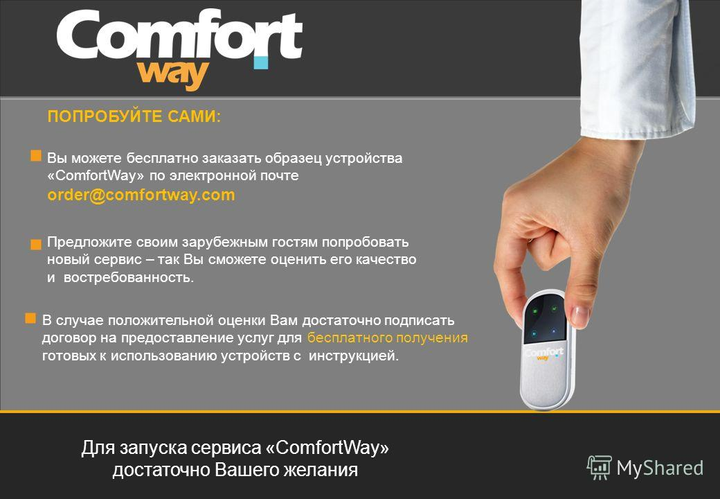 Для запуска сервиса «ComfortWay» достаточно Вашего желания ПОПРОБУЙТЕ САМИ: Вы можете бесплатно заказать образец устройства «ComfortWay» по электронной почте order@comfortway.com В случае положительной оценки Вам достаточно подписать договор на предо
