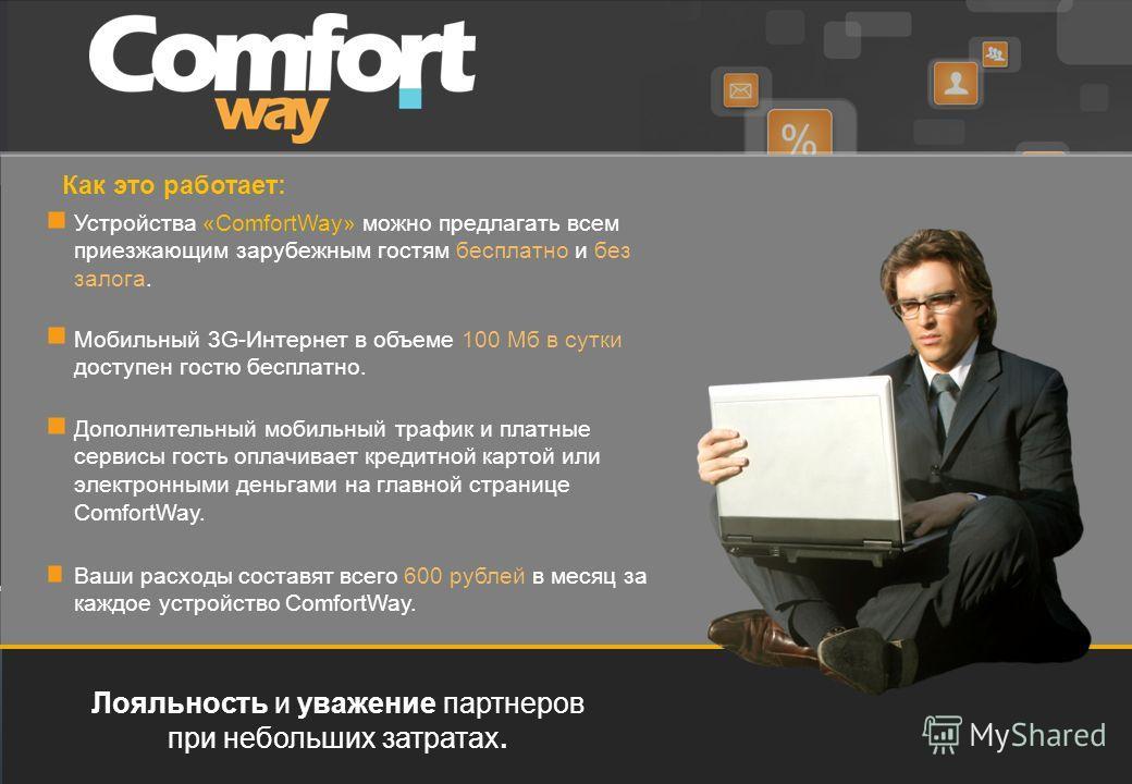 Лояльность и уважение партнеров при небольших затратах. Как это работает: Устройства «ComfortWay» можно предлагать всем приезжающим зарубежным гостям бесплатно и без залога. Ваши расходы составят всего 600 рублей в месяц за каждое устройство ComfortW