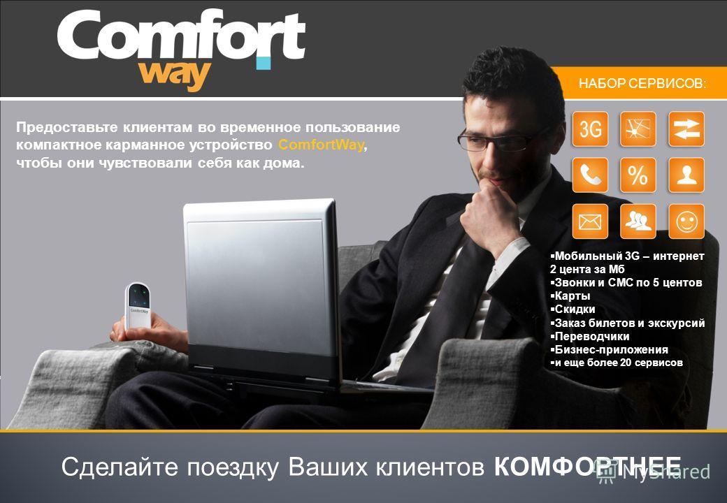 Предоставьте клиентам во временное пользование компактное карманное устройство ComfortWay, чтобы они чувствовали себя как дома. Сделайте поездку Ваших клиентов КОМФОРТНЕЕ НАБОР СЕРВИСОВ: Мобильный 3G – интернет 2 цента за Мб Звонки и СМС по 5 центов