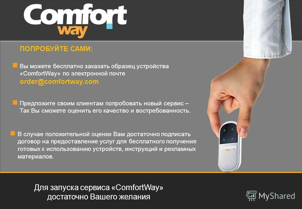 Для запуска сервиса «ComfortWay» достаточно Вашего желания ПОПРОБУЙТЕ САМИ: Вы можете бесплатно заказать образец устройства «ComfortWay» по электронной почте order@comfortway.com Предложите своим клиентам попробовать новый сервис – Так Вы сможете оце