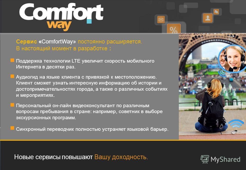 Новые сервисы повышают Вашу доходность. Сервис «ComfortWay» постоянно расширяется. В настоящий момент в разработке : Поддержка технологии LTE увеличит скорость мобильного Интернета в десятки раз. Аудиогид на языке клиента с привязкой к местоположению