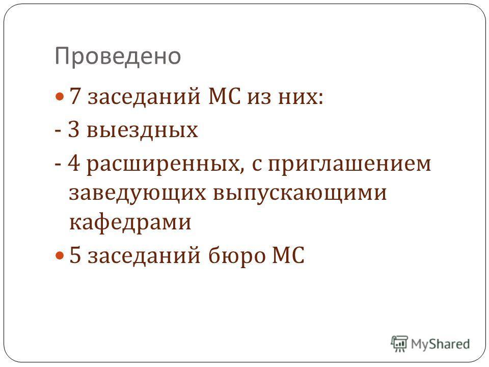 Проведено 7 заседаний МС из них : - 3 выездных - 4 расширенных, с приглашением заведующих выпускающими кафедрами 5 заседаний бюро МС