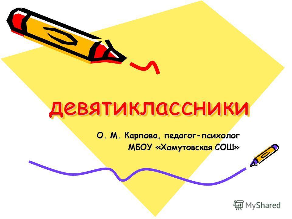 девятиклассники девятиклассники О. М. Карпова, педагог-психолог МБОУ «Хомутовская СОШ»
