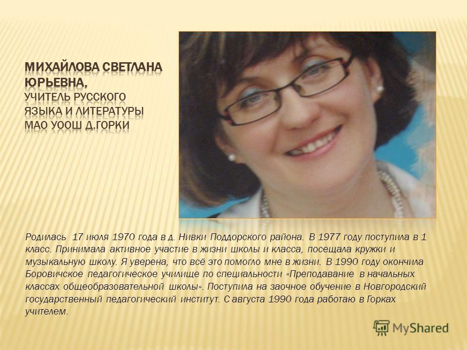 Родилась 17 июля 1970 года в д. Нивки Поддорского района. В 1977 году поступила в 1 класс. Принимала активное участие в жизни школы и класса, посещала кружки и музыкальную школу. Я уверена, что всё это помогло мне в жизни. В 1990 году окончила Борови