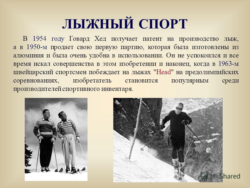 В 1954 году Говард Хед получает патент на производство лыж, а в 1950-м продает свою первую партию, которая была изготовлены из алюминия и была очень удобна в использовании. Он не успокоился и все время искал совершенства в этом изобретении и наконец,