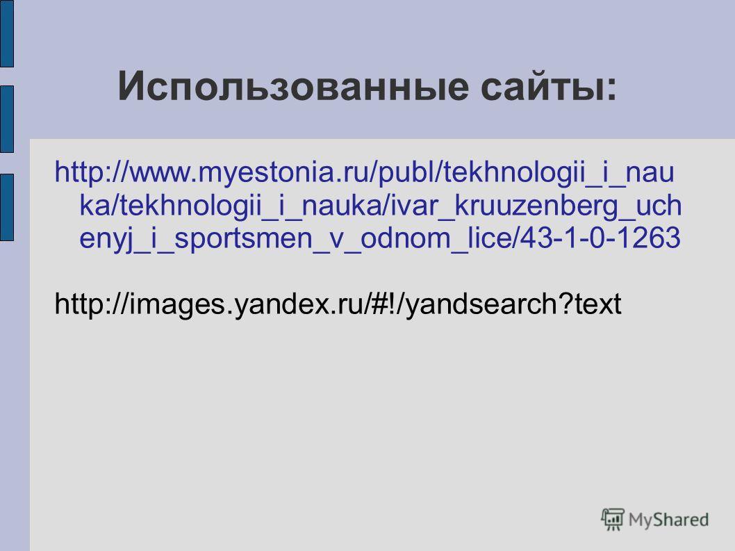 Использованные сайты: http://www.myestonia.ru/publ/tekhnologii_i_nau ka/tekhnologii_i_nauka/ivar_kruuzenberg_uch enyj_i_sportsmen_v_odnom_lice/43-1-0-1263 http://images.yandex.ru/#!/yandsearch?text
