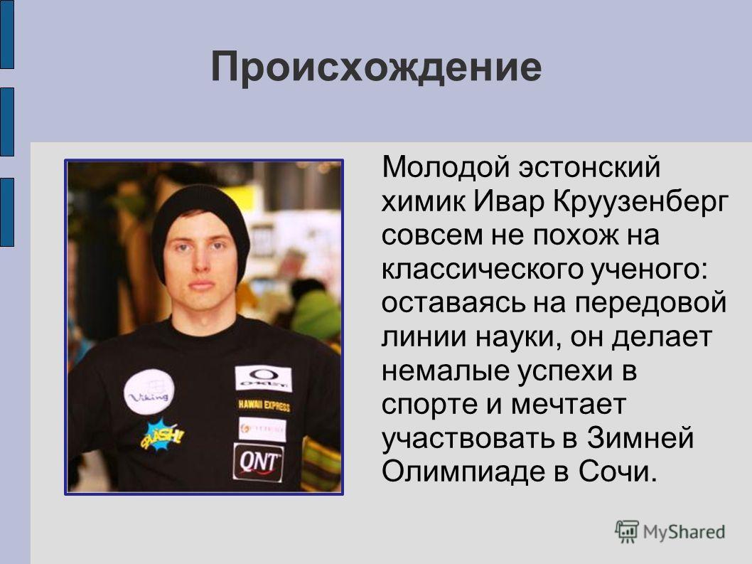 Происхождение Молодой эстонский химик Ивар Круузенберг совсем не похож на классического ученого: оставаясь на передовой линии науки, он делает немалые успехи в спорте и мечтает участвовать в Зимней Олимпиаде в Сочи.