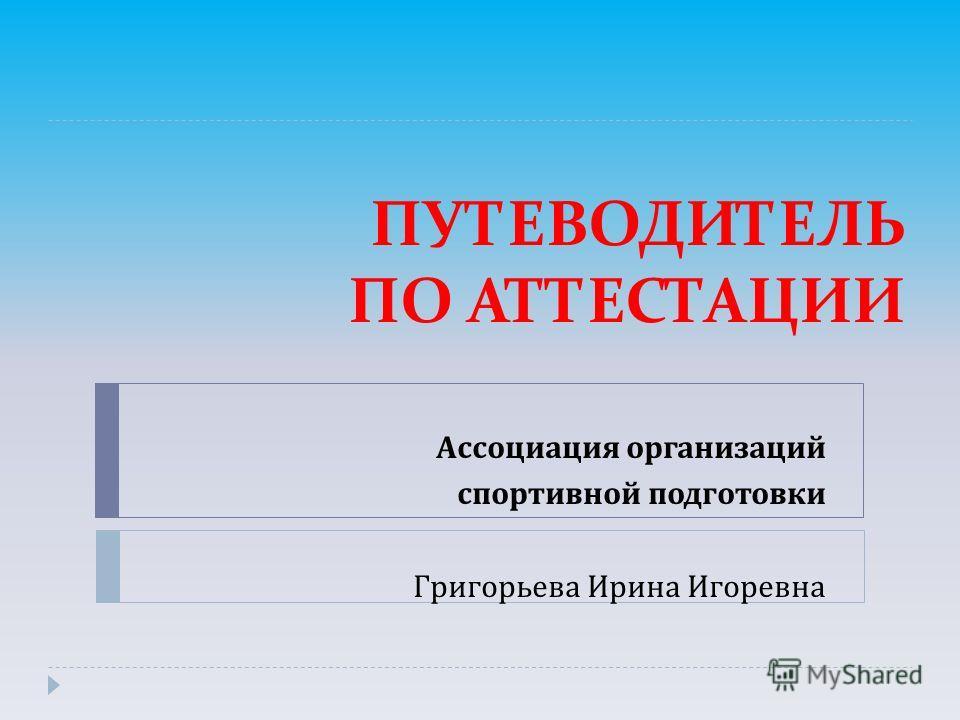 ПУТЕВОДИТЕЛЬ ПО АТТЕСТАЦИИ Ассоциация организаций спортивной подготовки Григорьева Ирина Игоревна