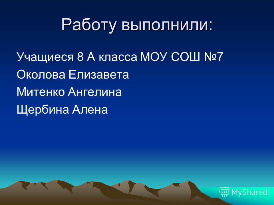 Работу выполнили: Учащиеся 8 А класса МОУ СОШ 7 Околова Елизавета Митенко Ангелина Щербина Алена