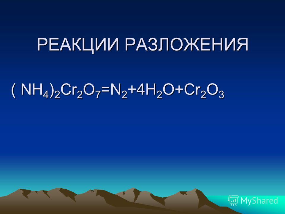 РЕАКЦИИ РАЗЛОЖЕНИЯ ( NH 4 ) 2 Сr 2 O 7 =N 2 +4H 2 O+Cr 2 O 3